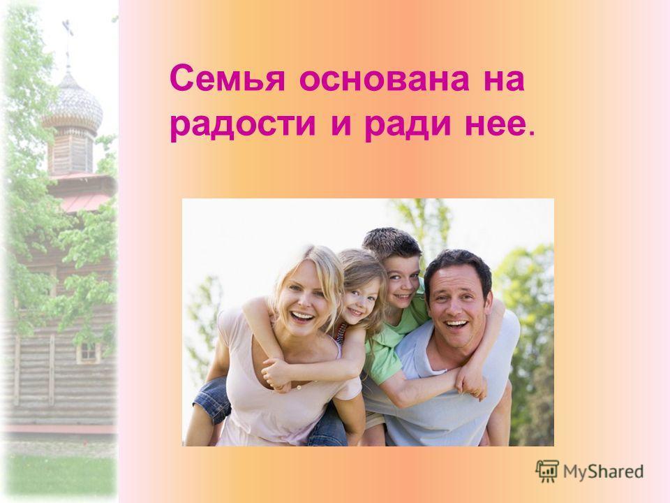 Семья основана на радости и ради нее.