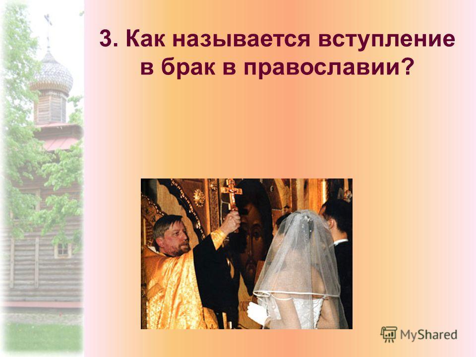 3. Как называется вступление в брак в православии?