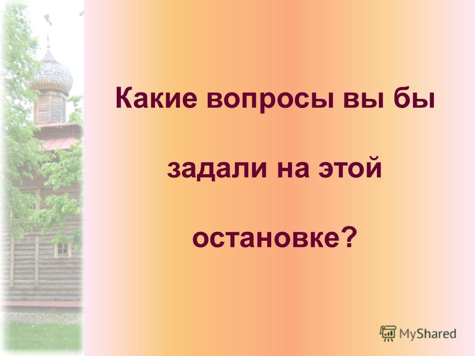 Какие вопросы вы бы задали на этой остановке?