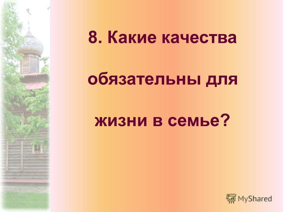 8. Какие качества обязательны для жизни в семье?