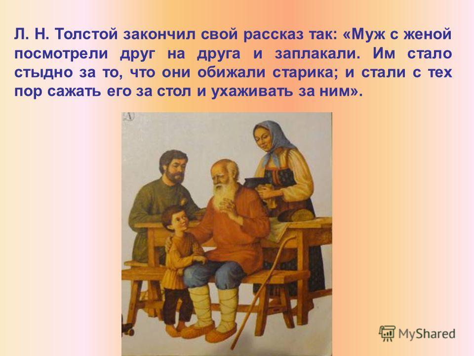 Л. Н. Толстой закончил свой рассказ так: «Муж с женой посмотрели друг на друга и заплакали. Им стало стыдно за то, что они обижали старика; и стали с тех пор сажать его за стол и ухаживать за ним».