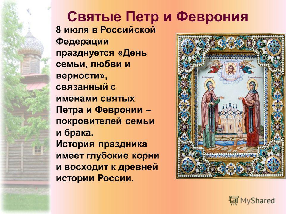 8 июля в Российской Федерации празднуется «День семьи, любви и верности», связанный с именами святых Петра и Февронии – покровителей семьи и брака. История праздника имеет глубокие корни и восходит к древней истории России. Святые Петр и Феврония