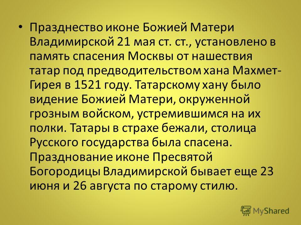 Празднество иконе Божией Матери Владимирской 21 мая ст. ст., установлено в память спасения Москвы от нашествия татар под предводительством хана Махмет- Гирея в 1521 году. Татарскому хану было видение Божией Матери, окруженной грозным войском, устреми