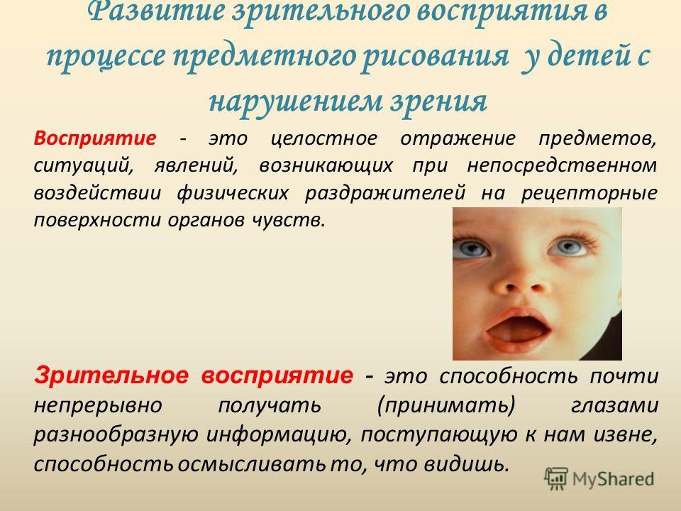 Развитие зрительного восприятия в процессе предметного рисования у детей с нарушением зрения Восприятие - это целостное отражение предметов, ситуаций, явлений, возникающих при непосредственном воздействии физических раздражителей на рецепторные повер