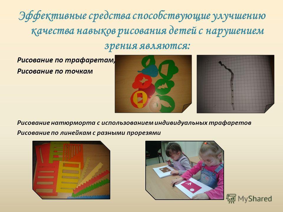 Эффективные средства способствующие улучшению качества навыков рисования детей с нарушением зрения являются: Рисование по трафаретам, Рисование по точкам Рисование натюрморта с использованием индивидуальных трафаретов Рисование по линейкам с разными
