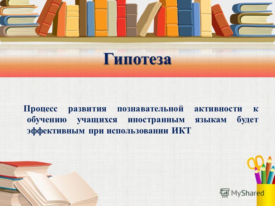 Гипотеза Процесс развития познавательной активности к обучению учащихся иностранным языкам будет эффективным при использовании ИКТ