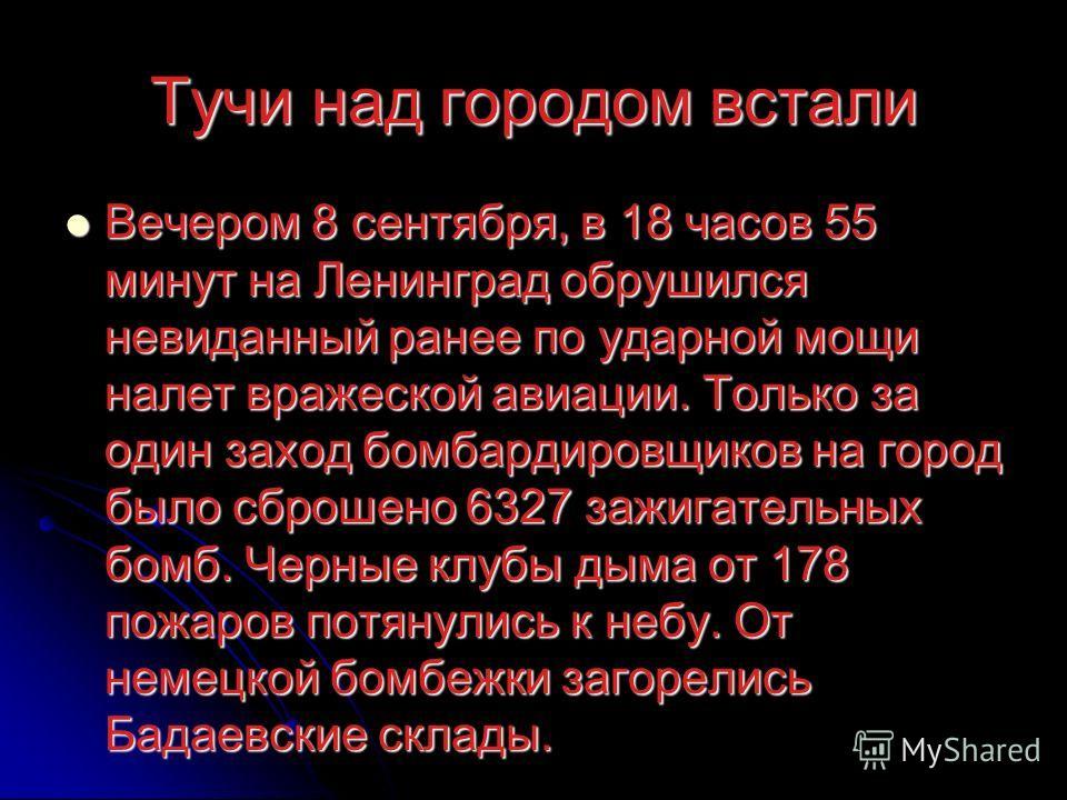 Тучи над городом встали Вечером 8 сентября, в 18 часов 55 минут на Ленинград обрушился невиданный ранее по ударной мощи налет вражеской авиации. Только за один заход бомбардировщиков на город было сброшено 6327 зажигательных бомб. Черные клубы дыма о