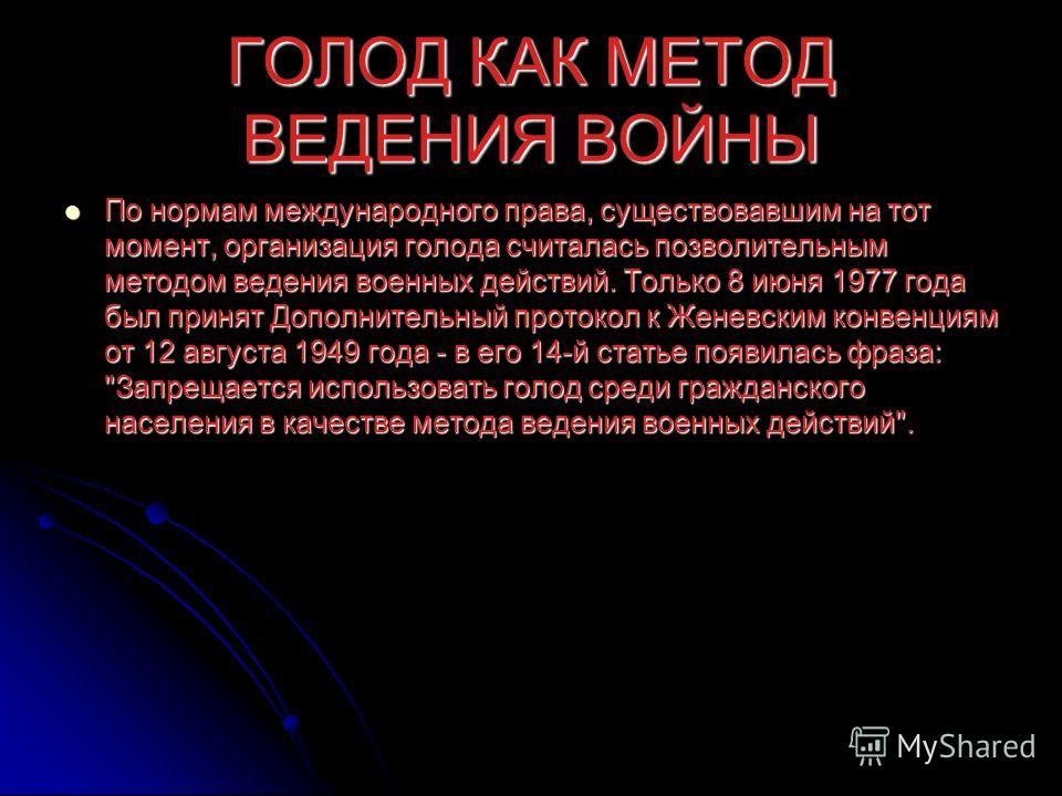 ГОЛОД КАК МЕТОД ВЕДЕНИЯ ВОЙНЫ По нормам международного права, существовавшим на тот момент, организация голода считалась позволительным методом ведения военных действий. Только 8 июня 1977 года был принят Дополнительный протокол к Женевским конвенция