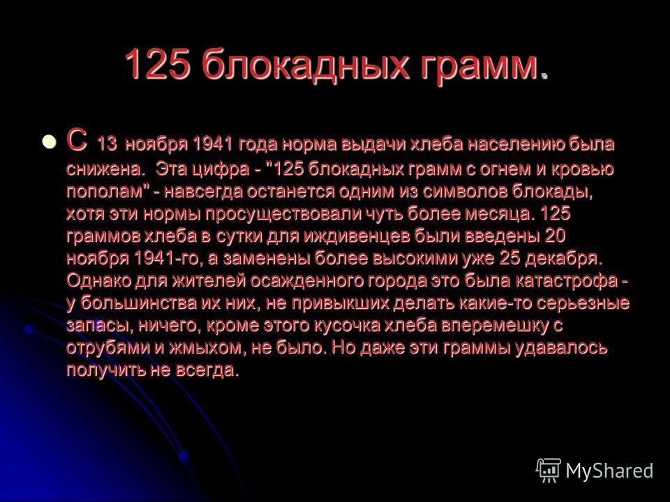 125 блокадных грамм. С 13 ноября 1941 года норма выдачи хлеба населению была снижена. Эта цифра -