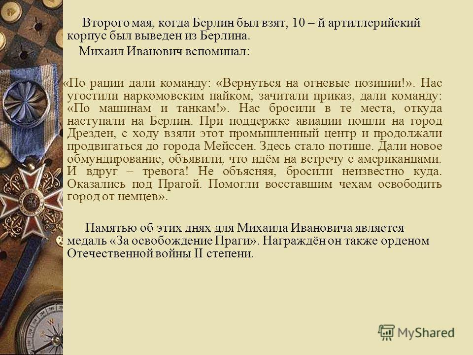 Второго мая, когда Берлин был взят, 10 – й артиллерийский корпус был выведен из Берлина. Михаил Иванович вспоминал: «По рации дали команду: «Вернуться на огневые позиции!». Нас угостили наркомовским пайком, зачитали приказ, дали команду: «По машинам