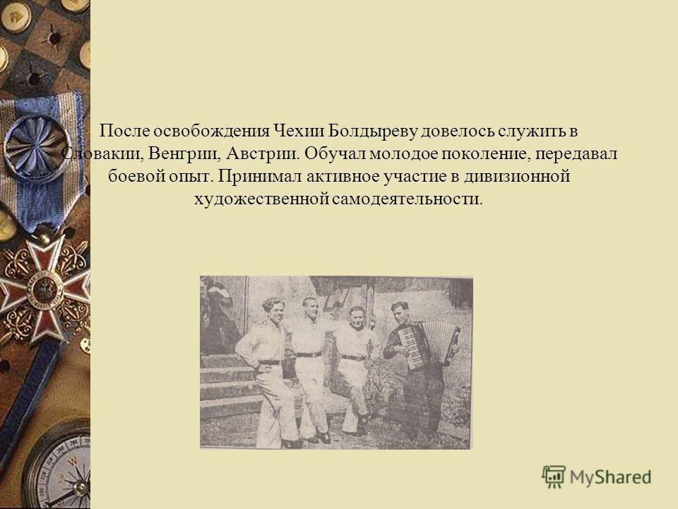 После освобождения Чехии Болдыреву довелось служить в Словакии, Венгрии, Австрии. Обучал молодое поколение, передавал боевой опыт. Принимал активное участие в дивизионной художественной самодеятельности.