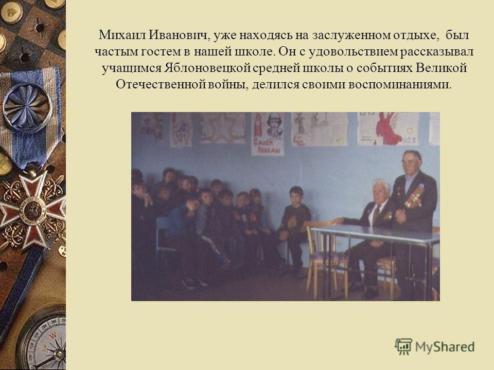 Михаил Иванович, уже находясь на заслуженном отдыхе, был частым гостем в нашей школе. Он с удовольствием рассказывал учащимся Яблоновецкой средней школы о событиях Великой Отечественной войны, делился своими воспоминаниями.
