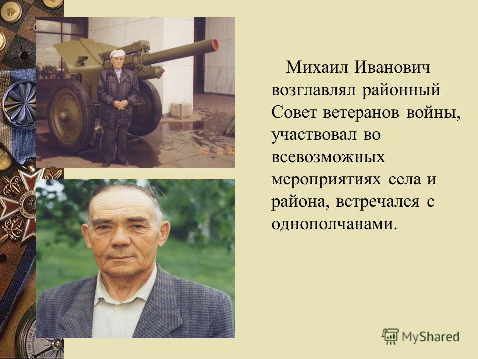 Михаил Иванович возглавлял районный Совет ветеранов войны, участвовал во всевозможных мероприятиях села и района, встречался с однополчанами.