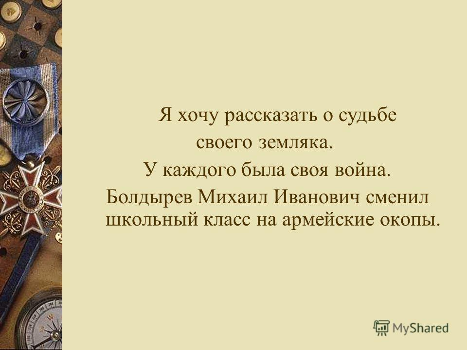 Я хочу рассказать о судьбе своего земляка. У каждого была своя война. Болдырев Михаил Иванович сменил школьный класс на армейские окопы.