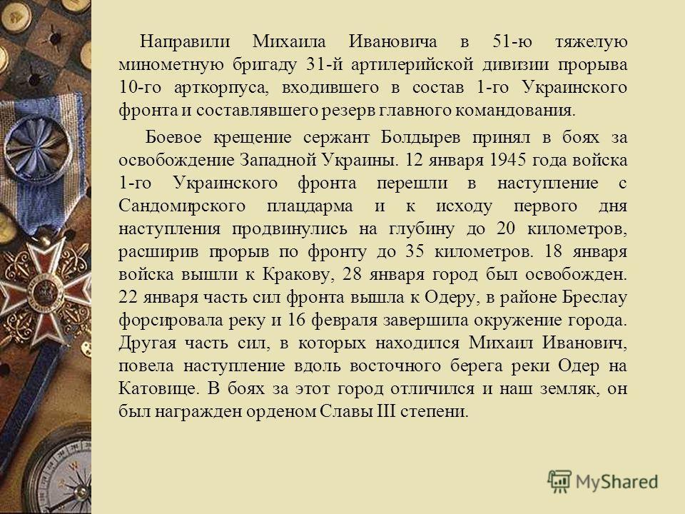 Направили Михаила Ивановича в 51-ю тяжелую минометную бригаду 31-й артилерийской дивизии прорыва 10-го арткорпуса, входившего в состав 1-го Украинского фронта и составлявшего резерв главного командования. Боевое крещение сержант Болдырев принял в боя