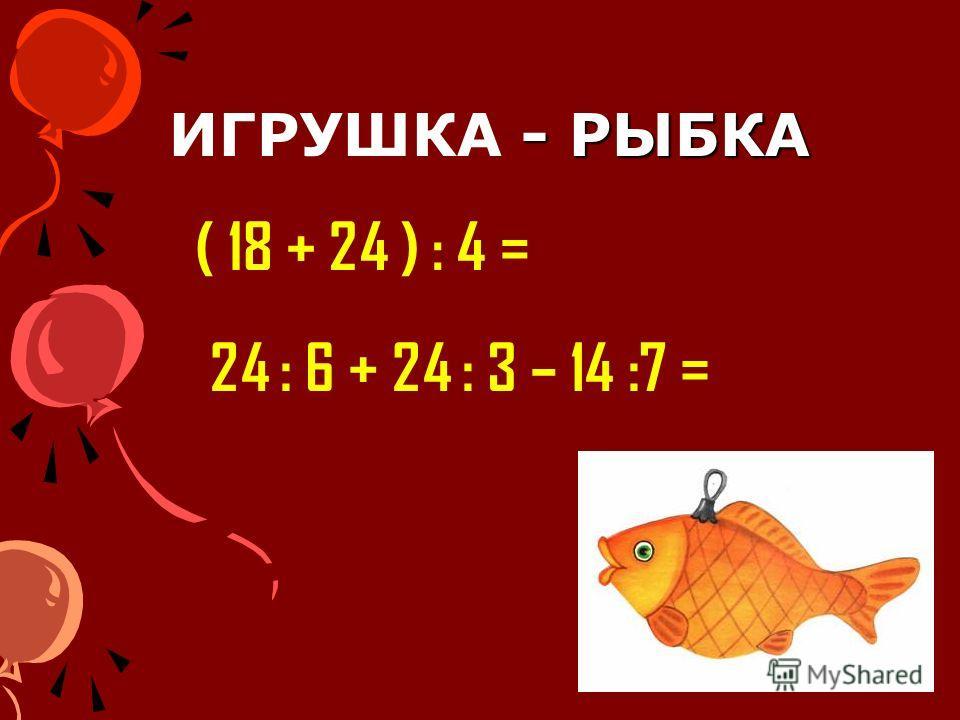 - РЫБКА ИГРУШКА - РЫБКА ( 18 + 24 ) : 4 = 24 : 6 + 24 : 3 – 14 :7 =