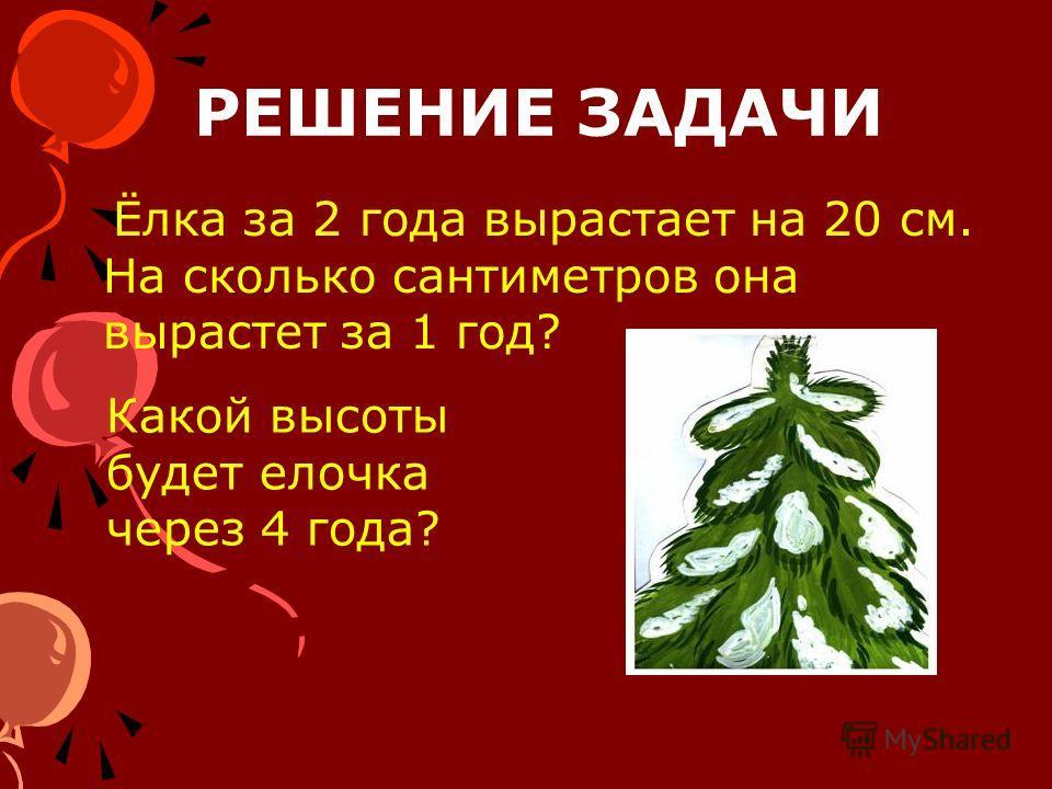 РЕШЕНИЕ ЗАДАЧИ Ёлка за 2 года вырастает на 20 см. На сколько сантиметров она вырастет за 1 год? Какой высоты будет елочка через 4 года?