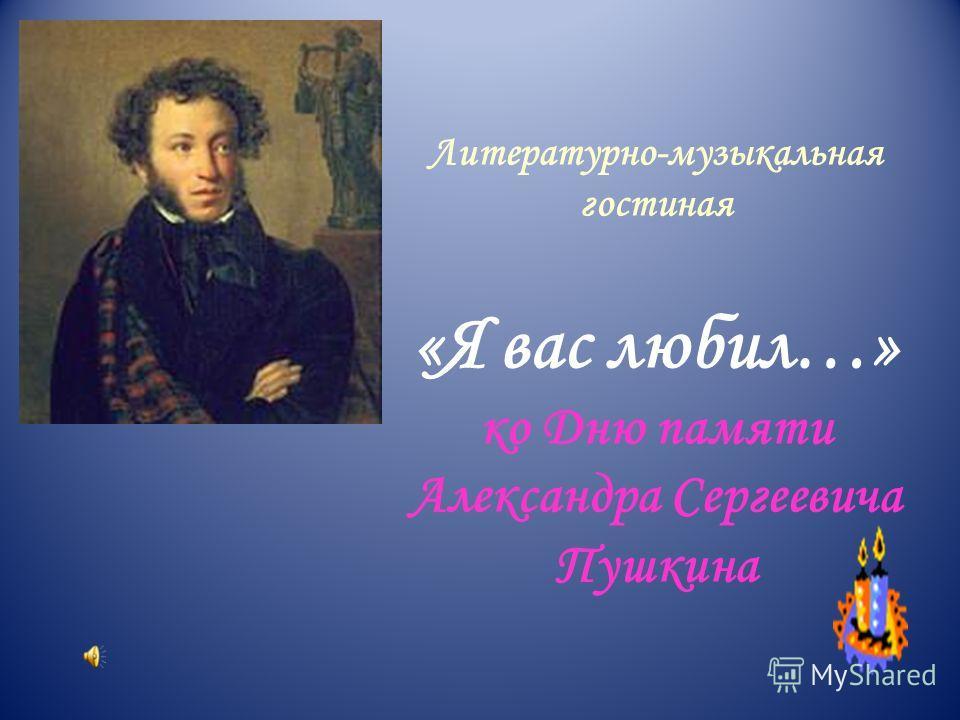 Литературно-музыкальная гостиная «Я вас любил…» ко Дню памяти Александра Сергеевича Пушкина