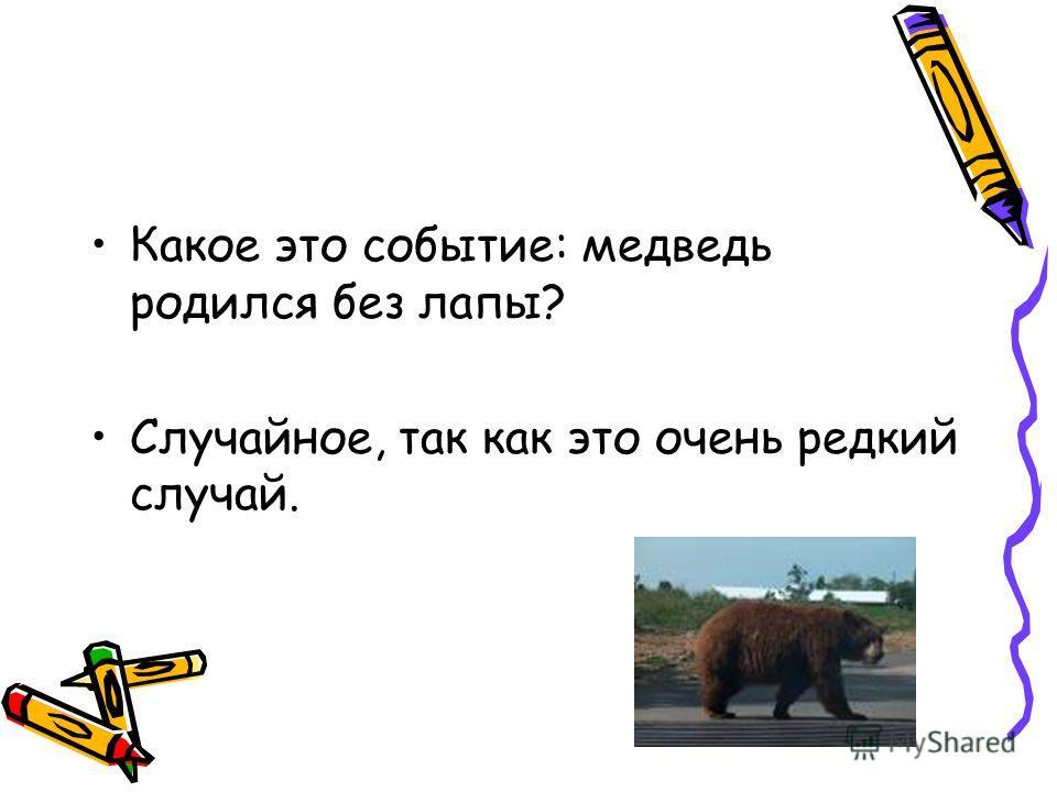 Какое это событие: медведь родился без лапы? Случайное, так как это очень редкий случай.