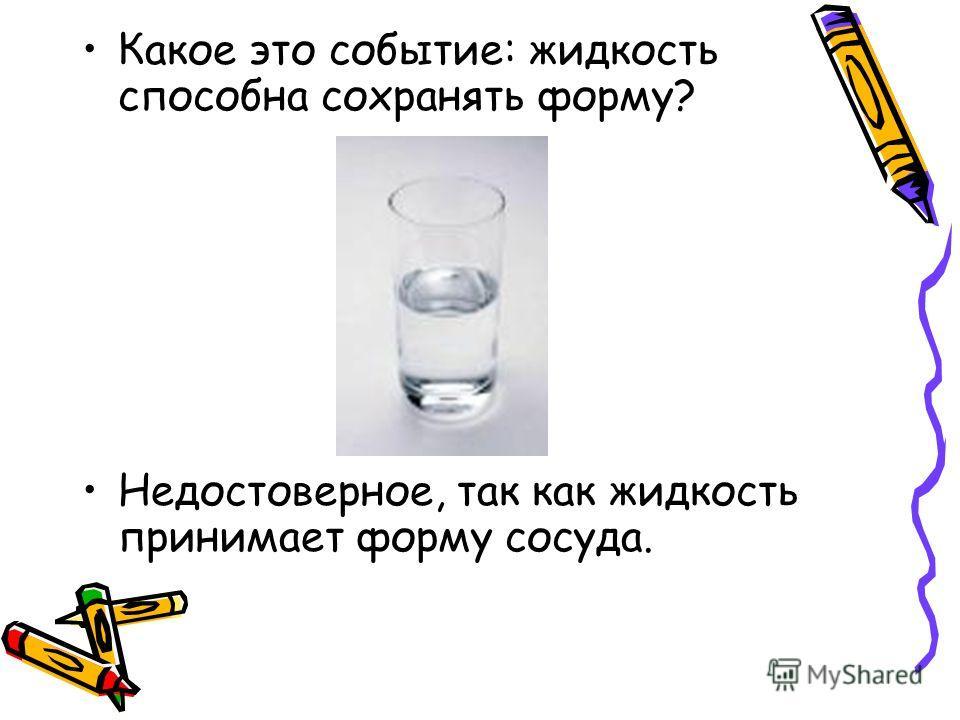 Какое это событие: жидкость способна сохранять форму? Недостоверное, так как жидкость принимает форму сосуда.