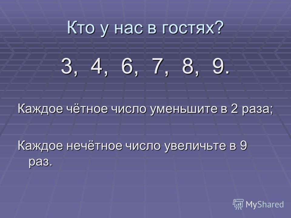 Кто у нас в гостях? 3, 4, 6, 7, 8, 9. Каждое чётное число уменьшите в 2 раза; Каждое нечётное число увеличьте в 9 раз.