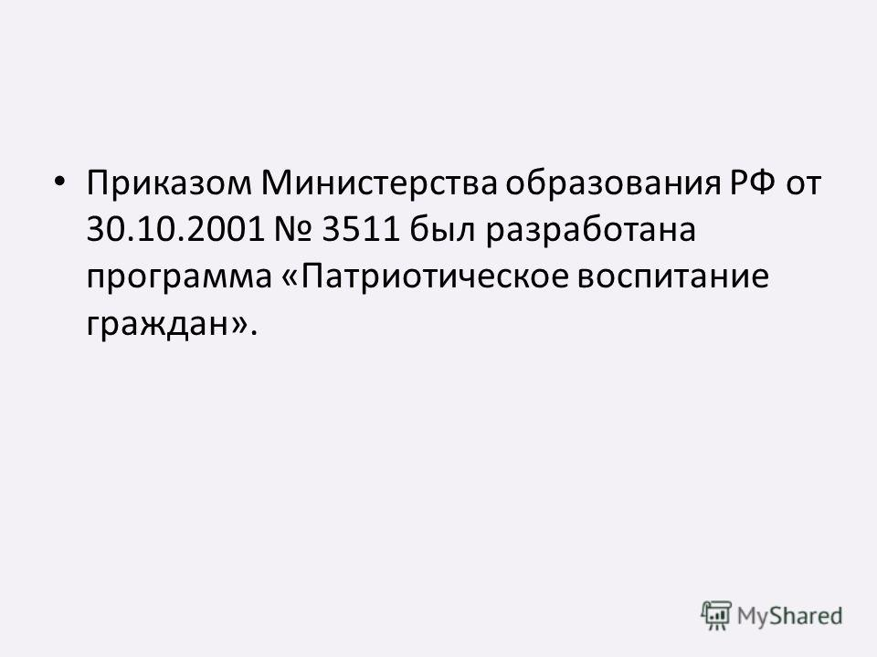Приказом Министерства образования РФ от 30.10.2001 3511 был разработана программа «Патриотическое воспитание граждан».