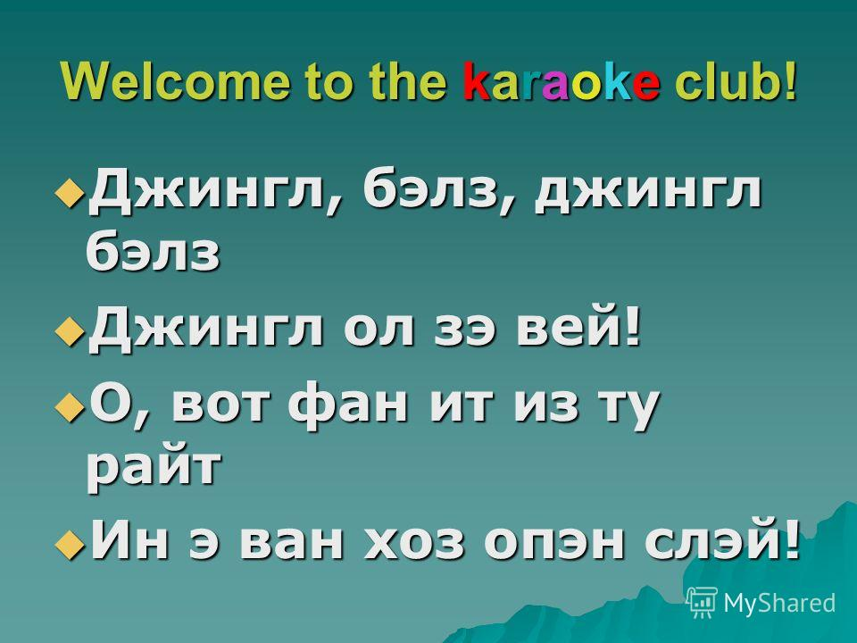 Welcome to the karaoke club! Джингл, бэлз, джингл бэлз Джингл, бэлз, джингл бэлз Джингл ол зэ вей! Джингл ол зэ вей! О, вот фан ит из ту райт О, вот фан ит из ту райт Ин э ван хоз опэн слэй! Ин э ван хоз опэн слэй!