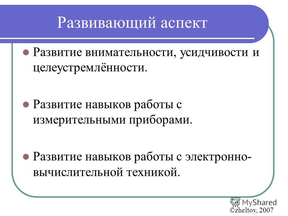 Развивающий аспект Развитие внимательности, усидчивости и целеустремлённости. Развитие навыков работы с измерительными приборами. Развитие навыков работы с электронно- вычислительной техникой. ©zheltov, 2007