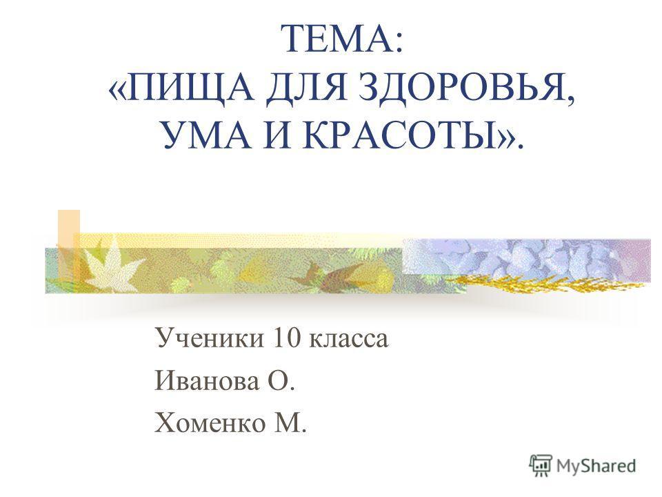 ТЕМА: «ПИЩА ДЛЯ ЗДОРОВЬЯ, УМА И КРАСОТЫ». Ученики 10 класса Иванова О. Хоменко М.