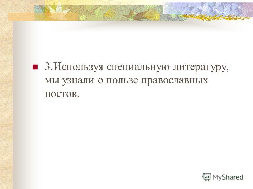 3.Используя специальную литературу, мы узнали о пользе православных постов.