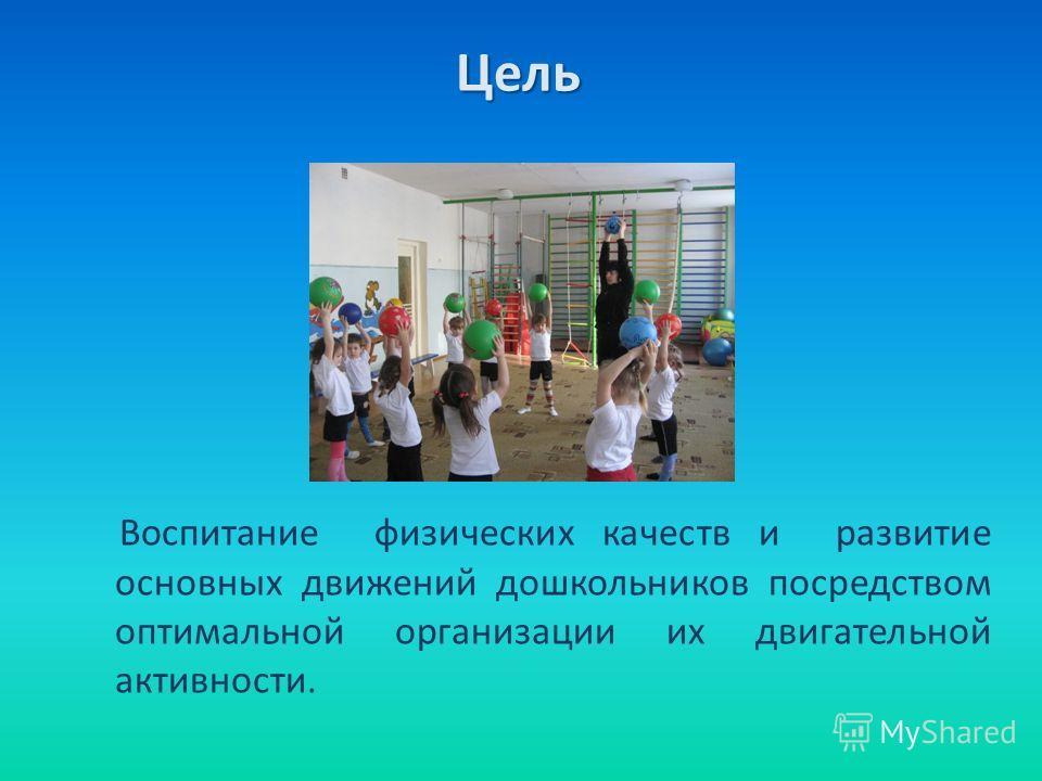 Цель Воспитание физических качеств и развитие основных движений дошкольников посредством оптимальной организации их двигательной активности.