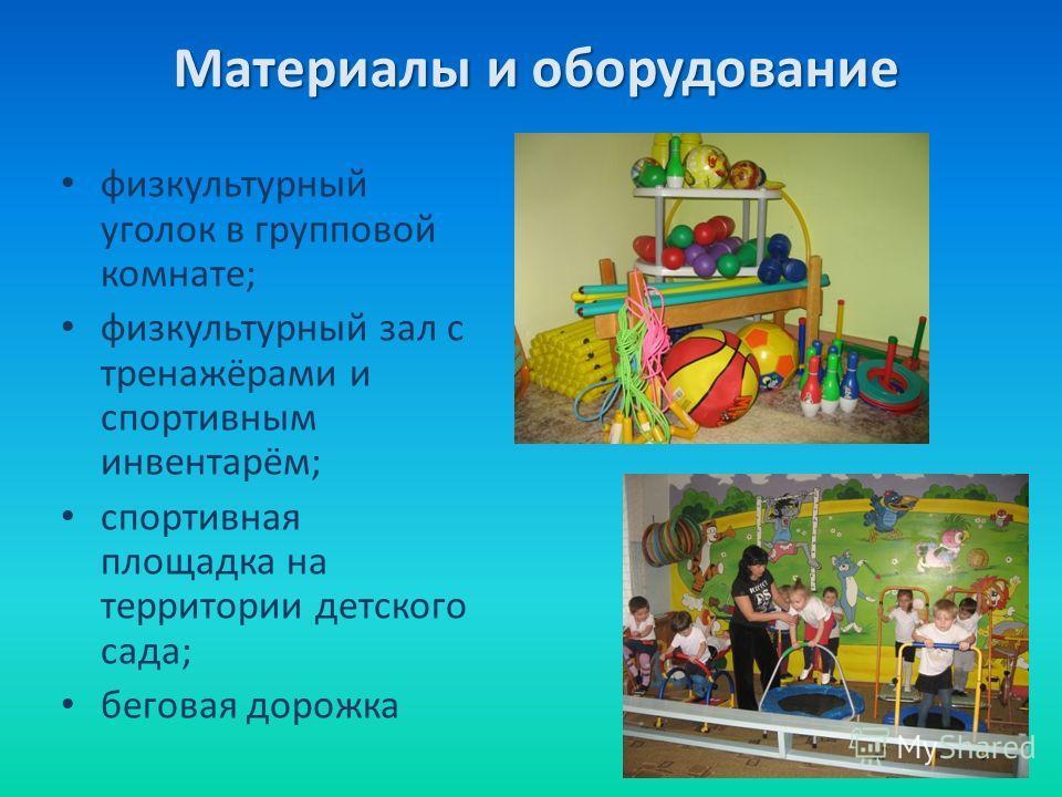 Материалы и оборудование физкультурный уголок в групповой комнате; физкультурный зал с тренажёрами и спортивным инвентарём; спортивная площадка на территории детского сада; беговая дорожка