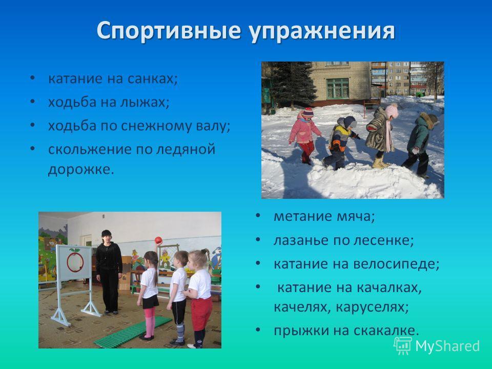 Спортивные упражнения катание на санках; ходьба на лыжах; ходьба по снежному валу; скольжение по ледяной дорожке. метание мяча; лазанье по лесенке; катание на велосипеде; катание на качалках, качелях, каруселях; прыжки на скакалке.