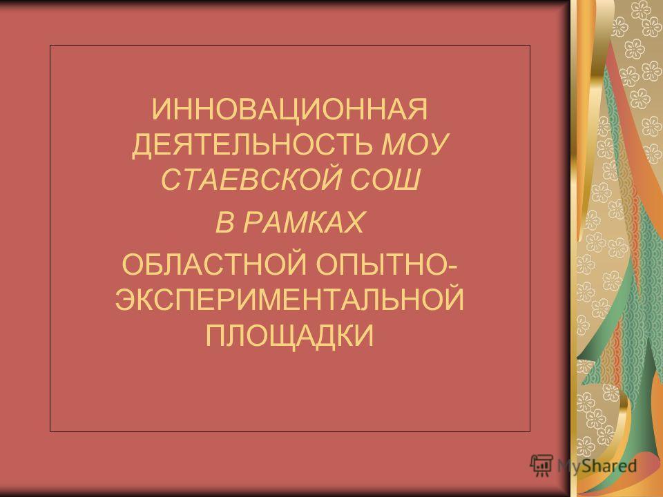 ИННОВАЦИОННАЯ ДЕЯТЕЛЬНОСТЬ МОУ СТАЕВСКОЙ СОШ В РАМКАХ ОБЛАСТНОЙ ОПЫТНО- ЭКСПЕРИМЕНТАЛЬНОЙ ПЛОЩАДКИ