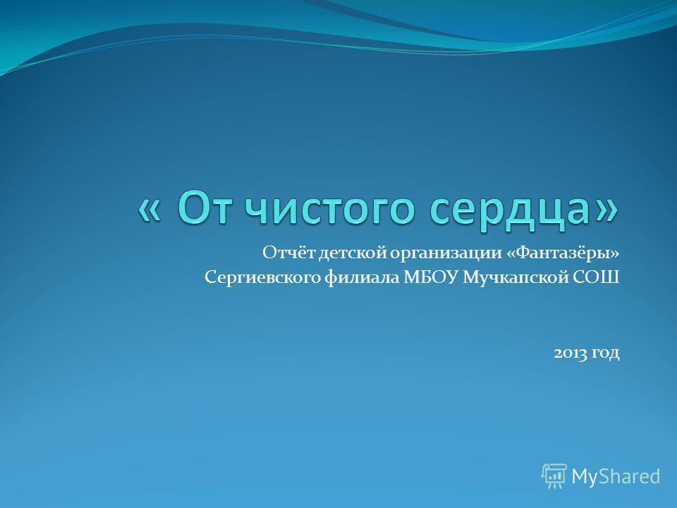 Отчёт детской организации «Фантазёры» Сергиевского филиала МБОУ Мучкапской СОШ 2013 год