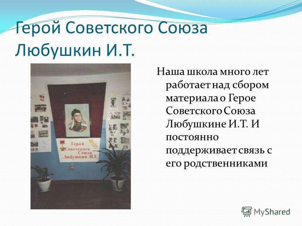 Герой Советского Союза Любушкин И.Т. Наша школа много лет работает над сбором материала о Герое Советского Союза Любушкине И.Т. И постоянно поддерживает связь с его родственниками