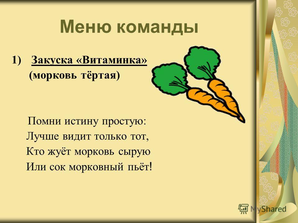Меню команды 1)Закуска «Витаминка» (морковь тёртая) Помни истину простую: Лучше видит только тот, Кто жуёт морковь сырую Или сок морковный пьёт !