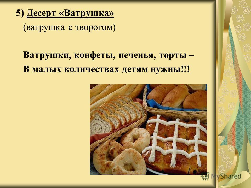 5 ) Десерт «Ватрушка» (ватрушка с творогом) Ватрушки, конфеты, печенья, торты – В малых количествах детям нужны!!!