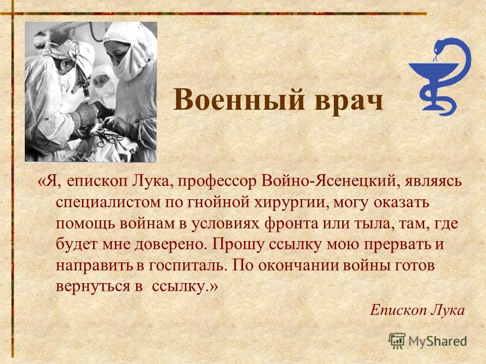 Военный врач «Я, епископ Лука, профессор Войно-Ясенецкий, являясь специалистом по гнойной хирургии, могу оказать помощь войнам в условиях фронта или тыла, там, где будет мне доверено. Прошу ссылку мою прервать и направить в госпиталь. По окончании во