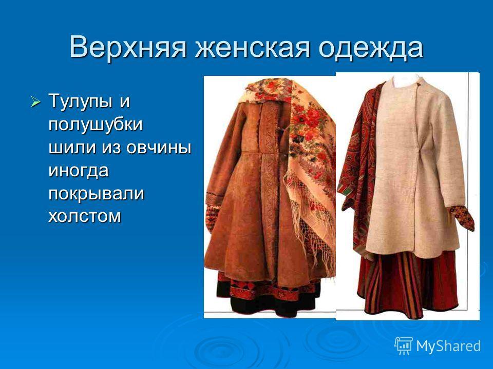 Верхняя женская одежда Тулупы и полушубки шили из овчины иногда покрывали холстом Тулупы и полушубки шили из овчины иногда покрывали холстом