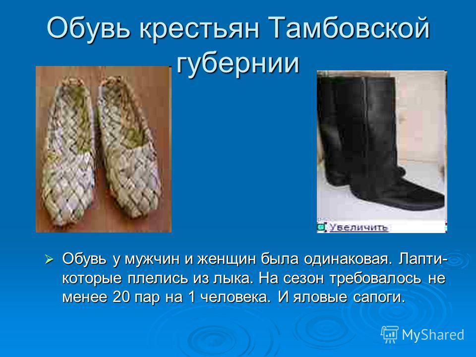 Обувь крестьян Тамбовской губернии Обувь у мужчин и женщин была одинаковая. Лапти- которые плелись из лыка. На сезон требовалось не менее 20 пар на 1 человека. И яловые сапоги. Обувь у мужчин и женщин была одинаковая. Лапти- которые плелись из лыка.