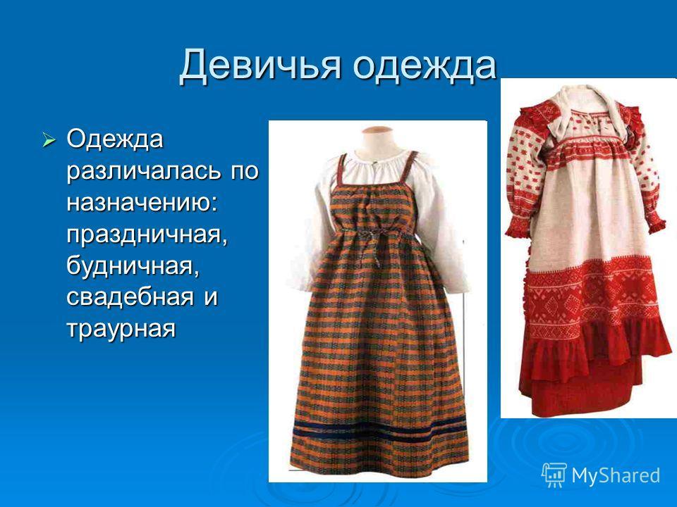 Девичья одежда Одежда различалась по назначению: праздничная, будничная, свадебная и траурная Одежда различалась по назначению: праздничная, будничная, свадебная и траурная