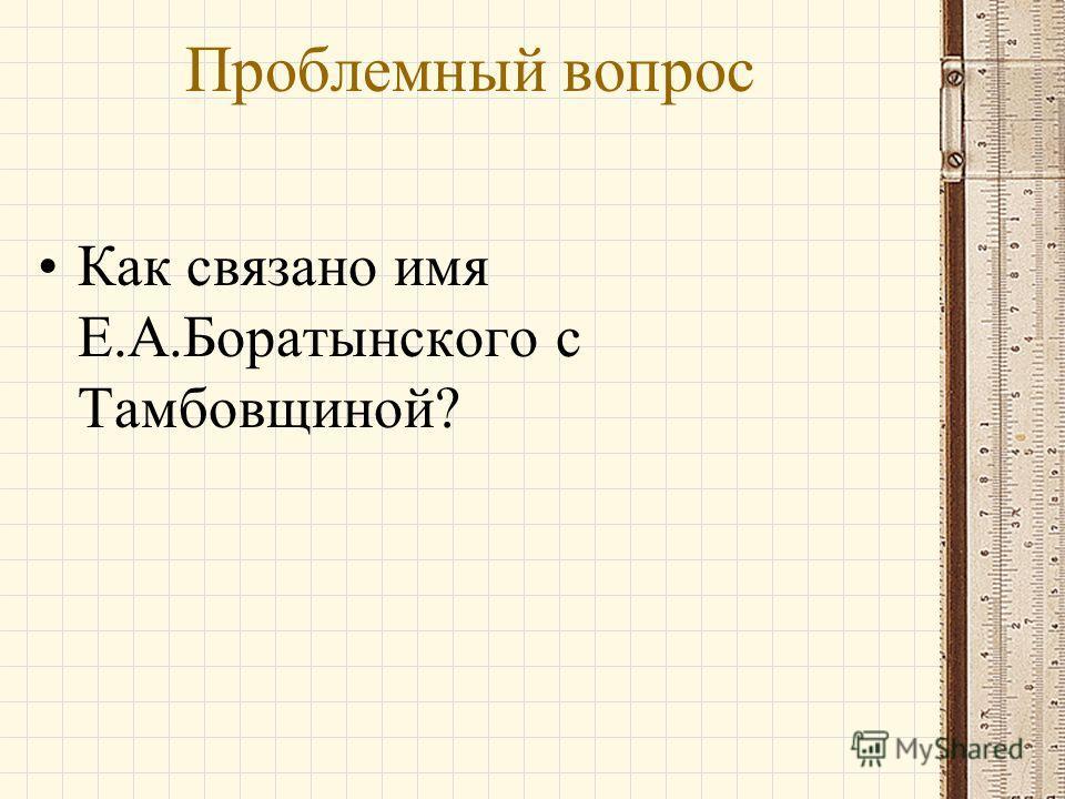 Проблемный вопрос Как связано имя Е.А.Боратынского с Тамбовщиной?