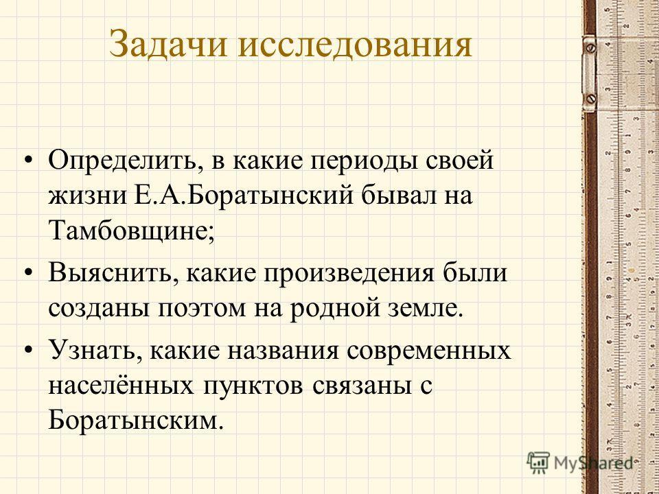 Задачи исследования Определить, в какие периоды своей жизни Е.А.Боратынский бывал на Тамбовщине; Выяснить, какие произведения были созданы поэтом на родной земле. Узнать, какие названия современных населённых пунктов связаны с Боратынским.