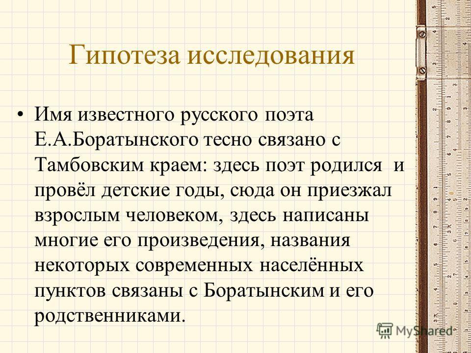 Гипотеза исследования Имя известного русского поэта Е.А.Боратынского тесно связано с Тамбовским краем: здесь поэт родился и провёл детские годы, сюда он приезжал взрослым человеком, здесь написаны многие его произведения, названия некоторых современн
