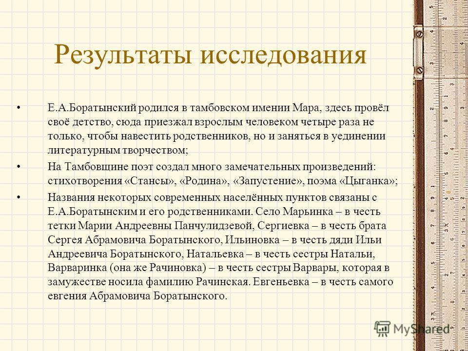 Результаты исследования Е.А.Боратынский родился в тамбовском имении Мара, здесь провёл своё детство, сюда приезжал взрослым человеком четыре раза не только, чтобы навестить родственников, но и заняться в уединении литературным творчеством; На Тамбовщ