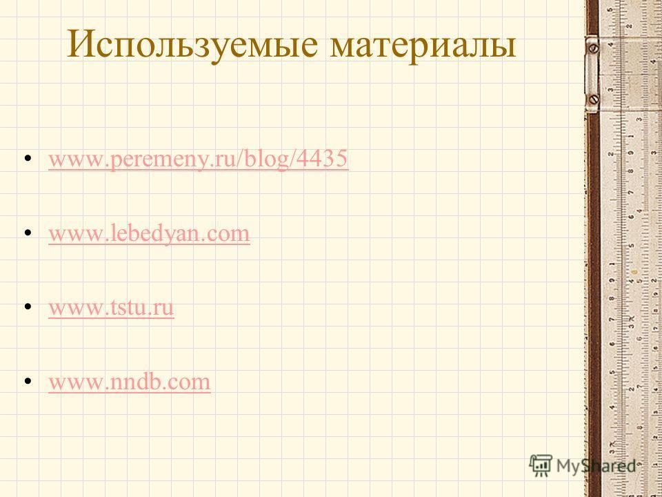 Используемые материалы www.peremeny.ru/blog/4435 www.lebedyan.com www.tstu.ru www.nndb.com