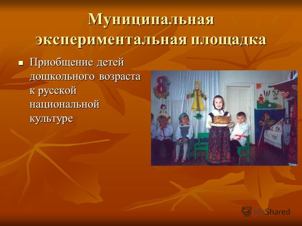Муниципальная экспериментальная площадка Приобщение детей дошкольного возраста к русской национальной культуре Приобщение детей дошкольного возраста к русской национальной культуре