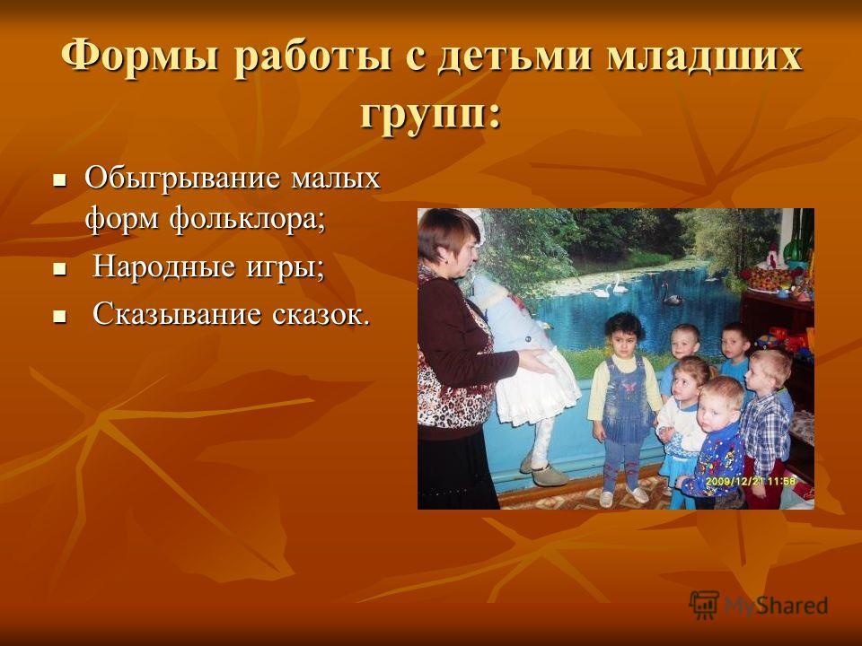 Формы работы с детьми младших групп: Обыгрывание малых форм фольклора; Обыгрывание малых форм фольклора; Народные игры; Народные игры; Сказывание сказок. Сказывание сказок.