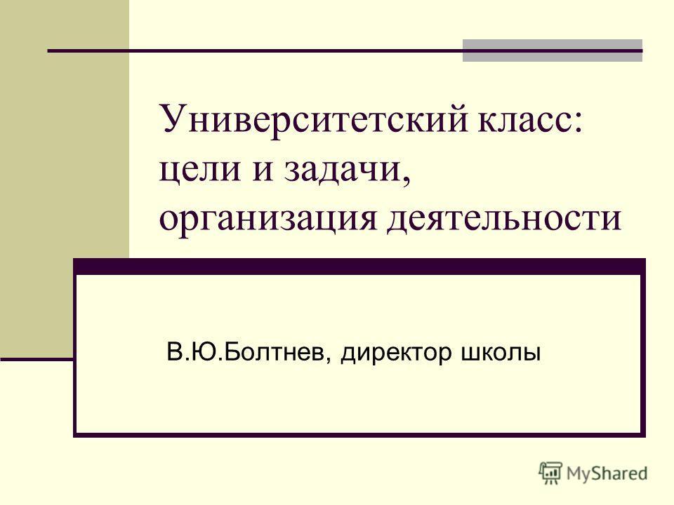 Университетский класс: цели и задачи, организация деятельности В.Ю.Болтнев, директор школы